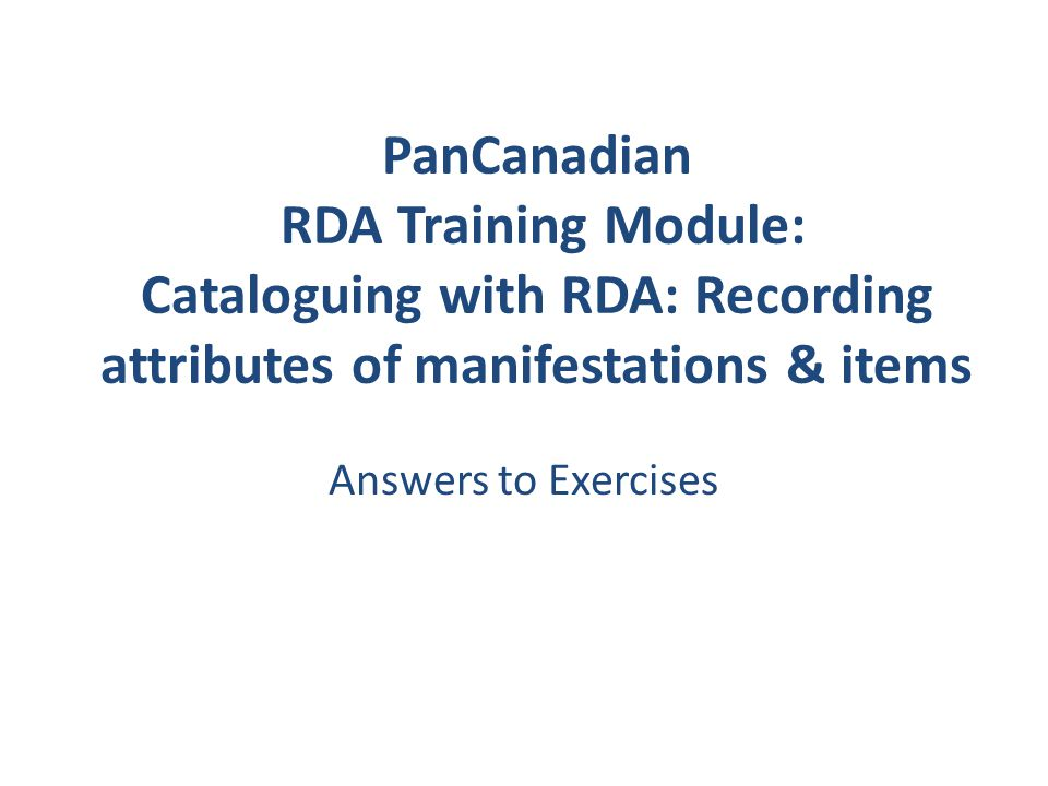 PanCanadian RDA Training Module: Cataloguing with RDA: Recording attributes of manifestations & items Answers to Exercises