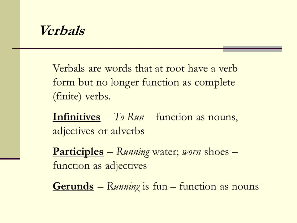 Verbals are words that at root have a verb form but no longer function as complete (finite) verbs. Infinitives – To Run – function as nouns, adjective