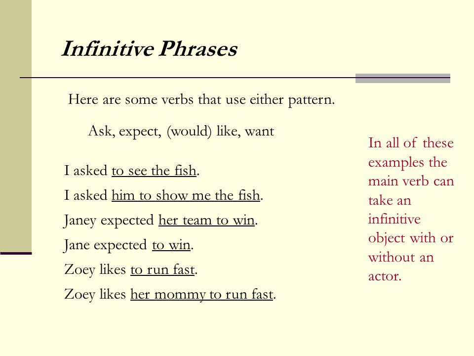 Ask, expect, (would) like, want Infinitive Phrases Here are some verbs that use either pattern. I asked to see the fish. I asked him to show me the fi