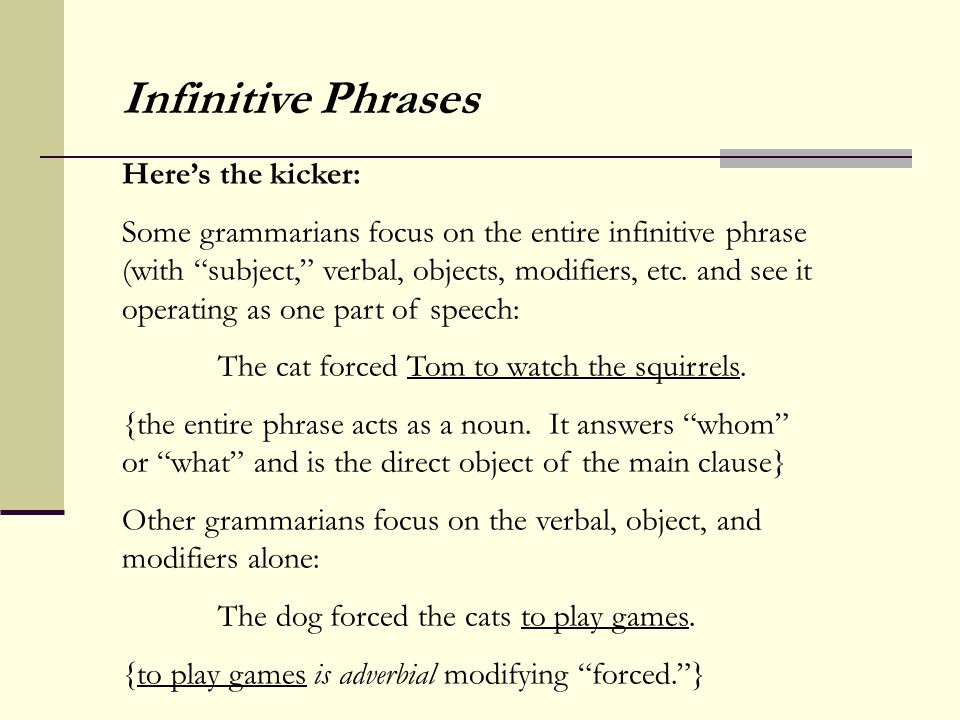 """Infinitive Phrases Here's the kicker: Some grammarians focus on the entire infinitive phrase (with """"subject,"""" verbal, objects, modifiers, etc. and see"""