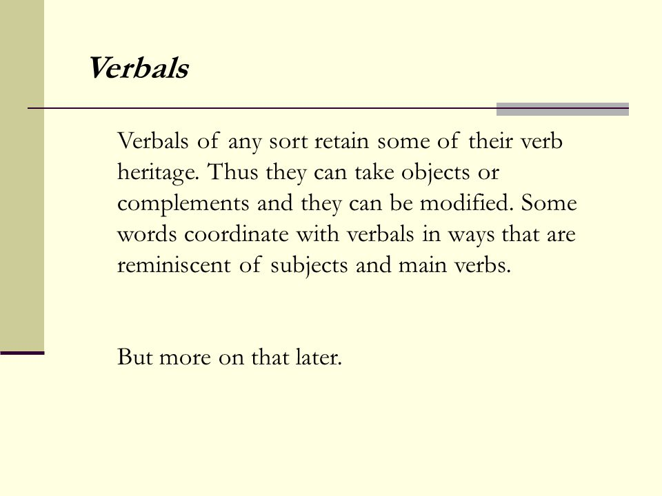 Verbals of any sort retain some of their verb heritage. Thus they can take objects or complements and they can be modified. Some words coordinate with