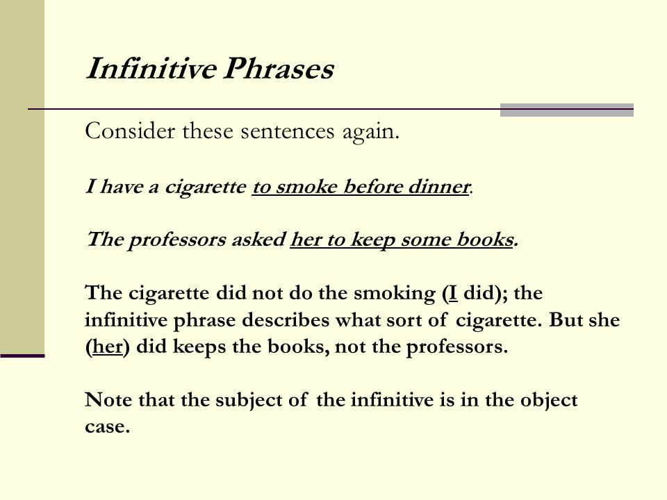 Consider these sentences again. I have a cigarette to smoke before dinner. The professors asked her to keep some books. The cigarette did not do the s