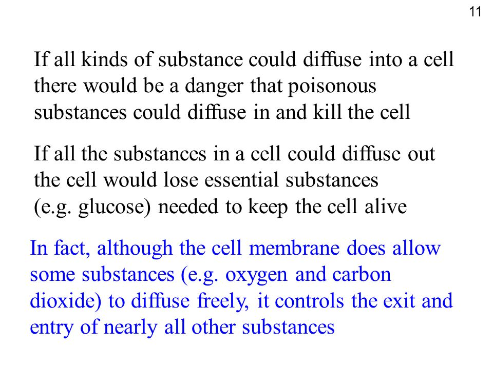 If all kinds of substance could diffuse into a cell there would be a danger that poisonous substances could diffuse in and kill the cell If all the su