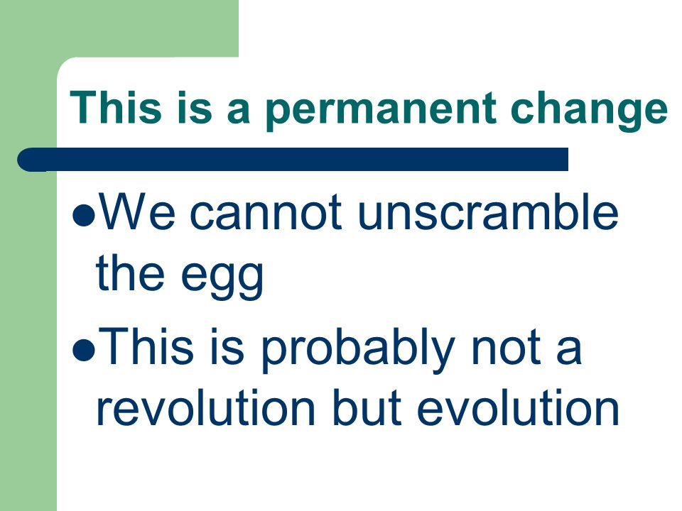 This is a permanent change We cannot unscramble the egg This is probably not a revolution but evolution