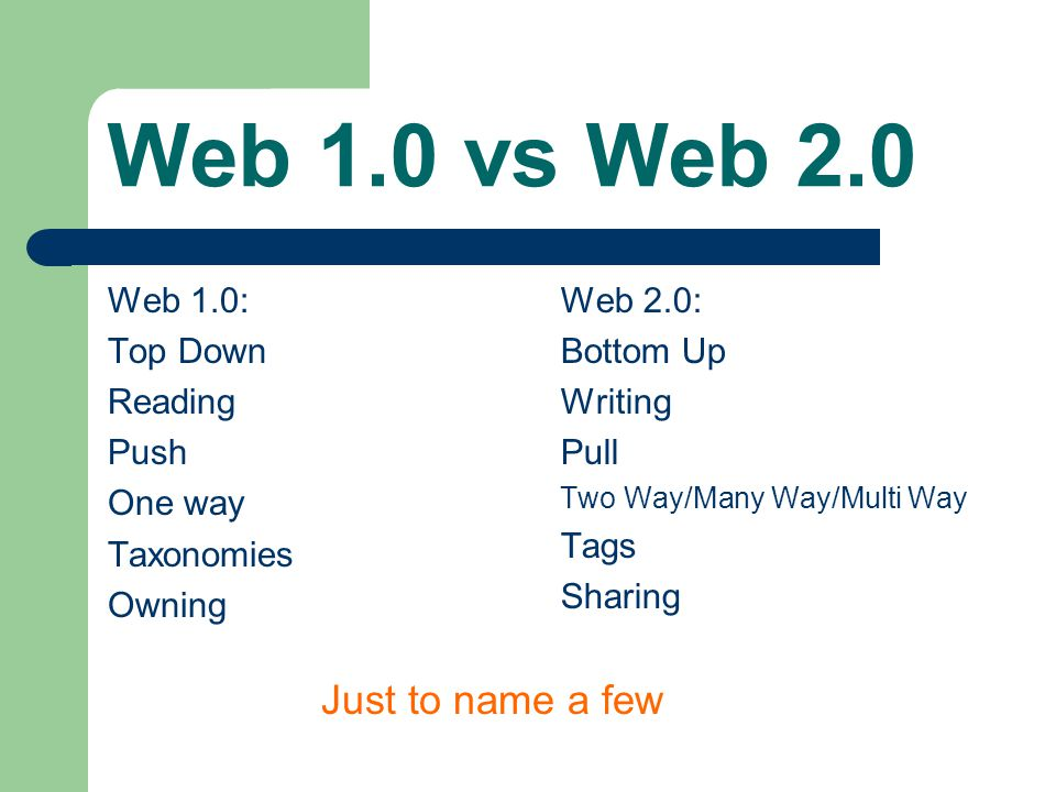 Web 1.0 vs Web 2.0 Web 1.0: Top Down Reading Push One way Taxonomies Owning Web 2.0: Bottom Up Writing Pull Two Way/Many Way/Multi Way Tags Sharing Ju