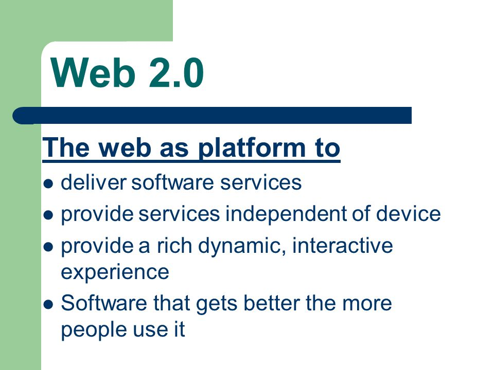 Web 2.0 The web as platform to deliver software services provide services independent of device provide a rich dynamic, interactive experience Software that gets better the more people use it