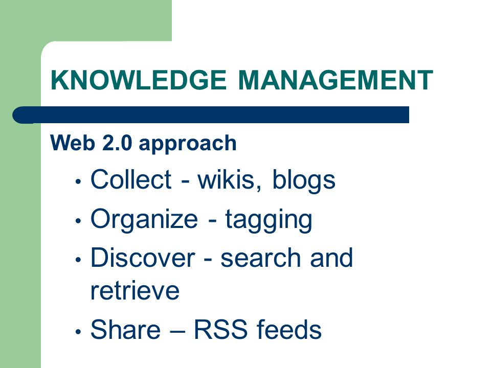 KNOWLEDGE MANAGEMENT Web 2.0 approach Collect - wikis, blogs Organize - tagging Discover - search and retrieve Share – RSS feeds
