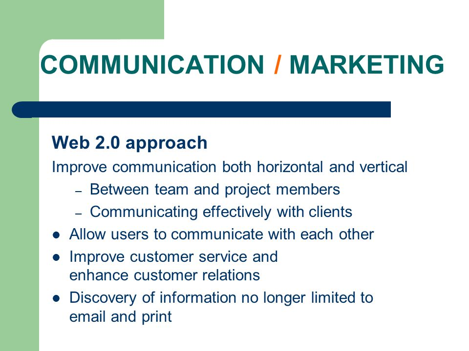 COMMUNICATION / MARKETING Web 2.0 approach Improve communication both horizontal and vertical – Between team and project members – Communicating effectively with clients Allow users to communicate with each other Improve customer service and enhance customer relations Discovery of information no longer limited to  and print
