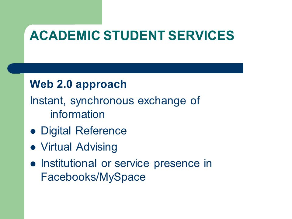 ACADEMIC STUDENT SERVICES Web 2.0 approach Instant, synchronous exchange of information Digital Reference Virtual Advising Institutional or service pr