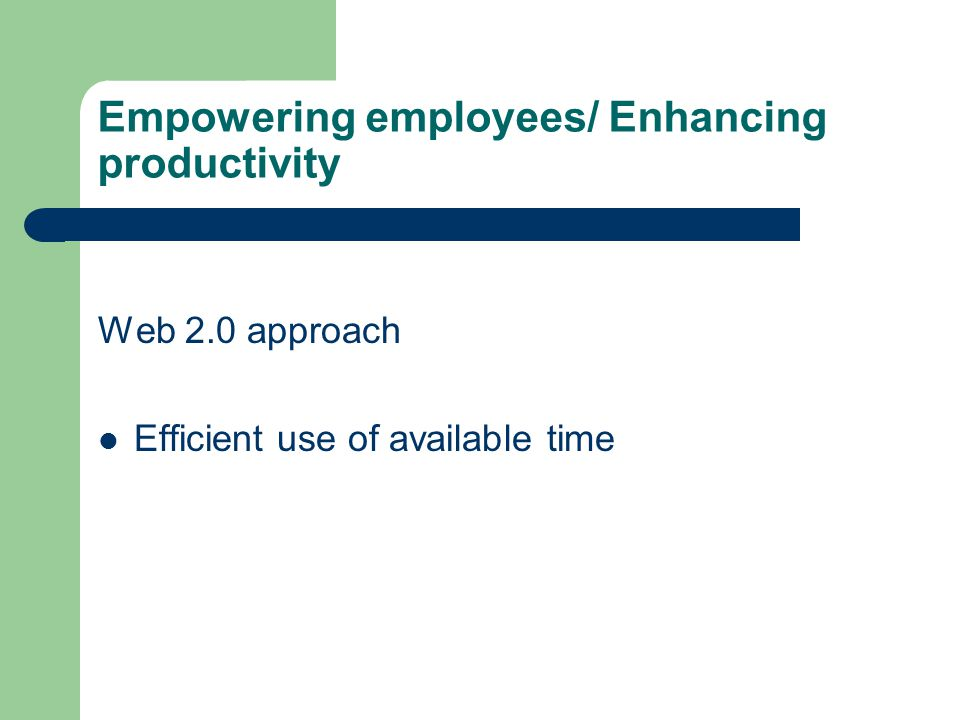 Empowering employees/ Enhancing productivity Web 2.0 approach Efficient use of available time