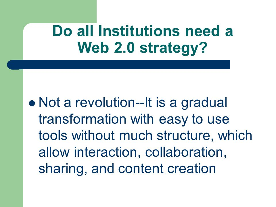 Do all Institutions need a Web 2.0 strategy? Not a revolution--It is a gradual transformation with easy to use tools without much structure, which all