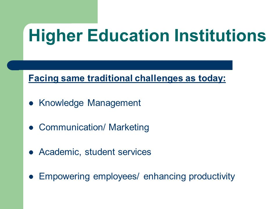 Higher Education Institutions Facing same traditional challenges as today: Knowledge Management Communication/ Marketing Academic, student services Empowering employees/ enhancing productivity