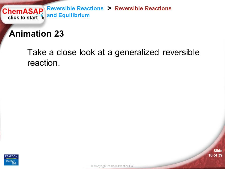 © Copyright Pearson Prentice Hall Slide 10 of 39 Reversible Reactions and Equilibrium > Reversible Reactions Animation 23 Take a close look at a gener