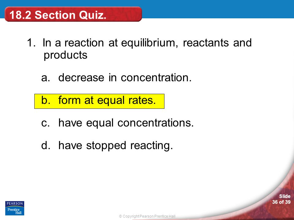 © Copyright Pearson Prentice Hall Slide 36 of 39 18.2 Section Quiz. 1. In a reaction at equilibrium, reactants and products a.decrease in concentratio