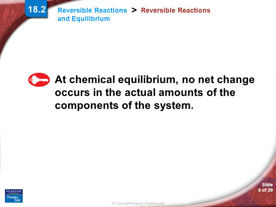 Slide 5 of 39 © Copyright Pearson Prentice Hall Reversible Reactions and Equilibrium > Reversible Reactions If the rate of the shoppers going up the escalator is equal to the rate of the shoppers going down, then the number of shoppers on each floor remains constant, and there is an equilibrium.