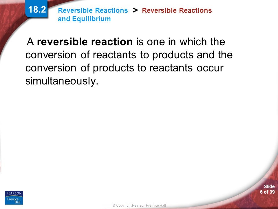 © Copyright Pearson Prentice Hall Slide 7 of 39 Reversible Reactions and Equilibrium > Reversible Reactions 18.2 At equilibrium, all three types of molecules are present.
