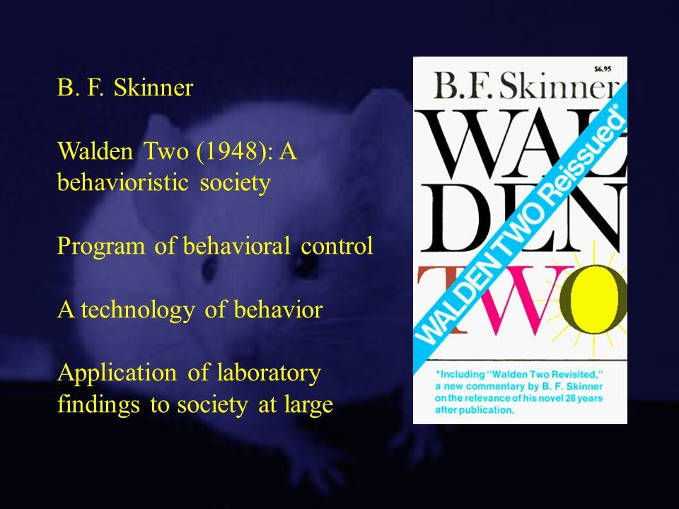 B. F. Skinner Walden Two (1948): A behavioristic society Program of behavioral control A technology of behavior Application of laboratory findings to
