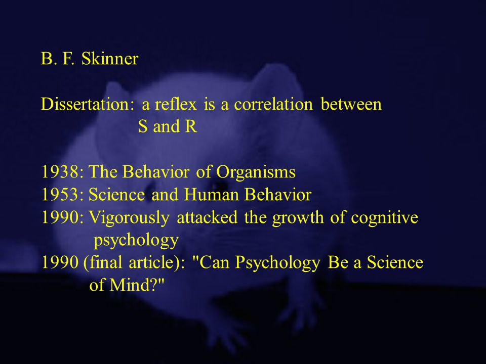B. F. Skinner Dissertation: a reflex is a correlation between S and R 1938: The Behavior of Organisms 1953: Science and Human Behavior 1990: Vigorousl