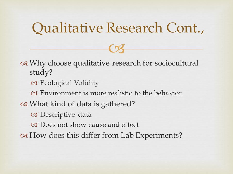   Why choose qualitative research for sociocultural study?  Ecological Validity  Environment is more realistic to the behavior  What kind of data