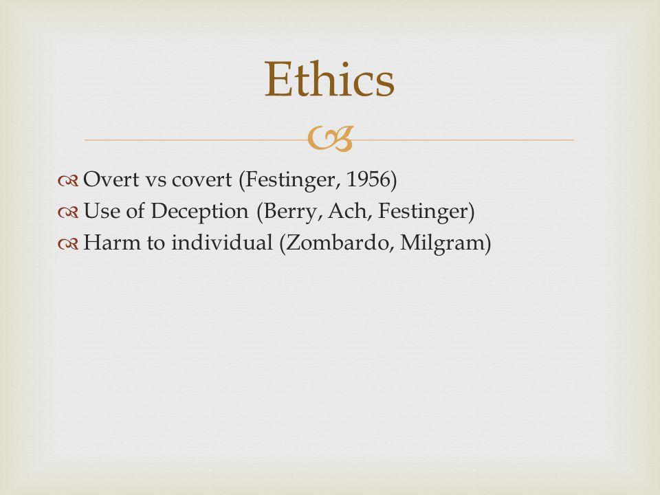   Overt vs covert (Festinger, 1956)  Use of Deception (Berry, Ach, Festinger)  Harm to individual (Zombardo, Milgram) Ethics