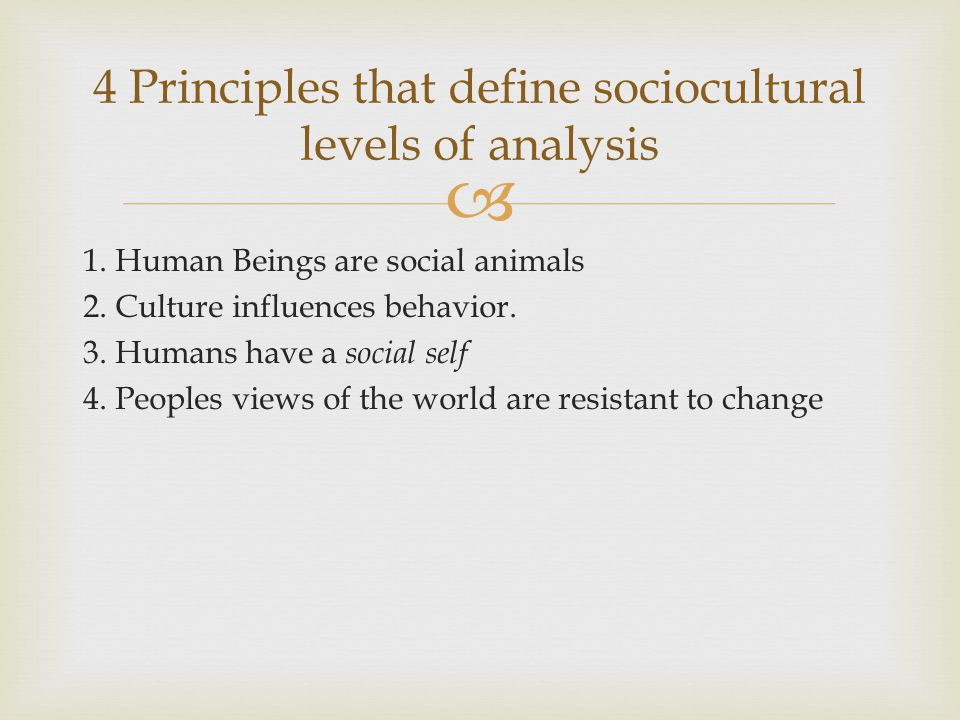  1. Human Beings are social animals 2. Culture influences behavior. 3. Humans have a social self 4. Peoples views of the world are resistant to chang