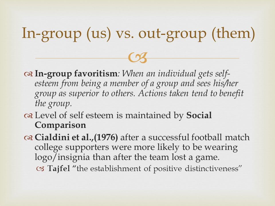   In-group favoritism : When an individual gets self- esteem from being a member of a group and sees his/her group as superior to others. Actions ta