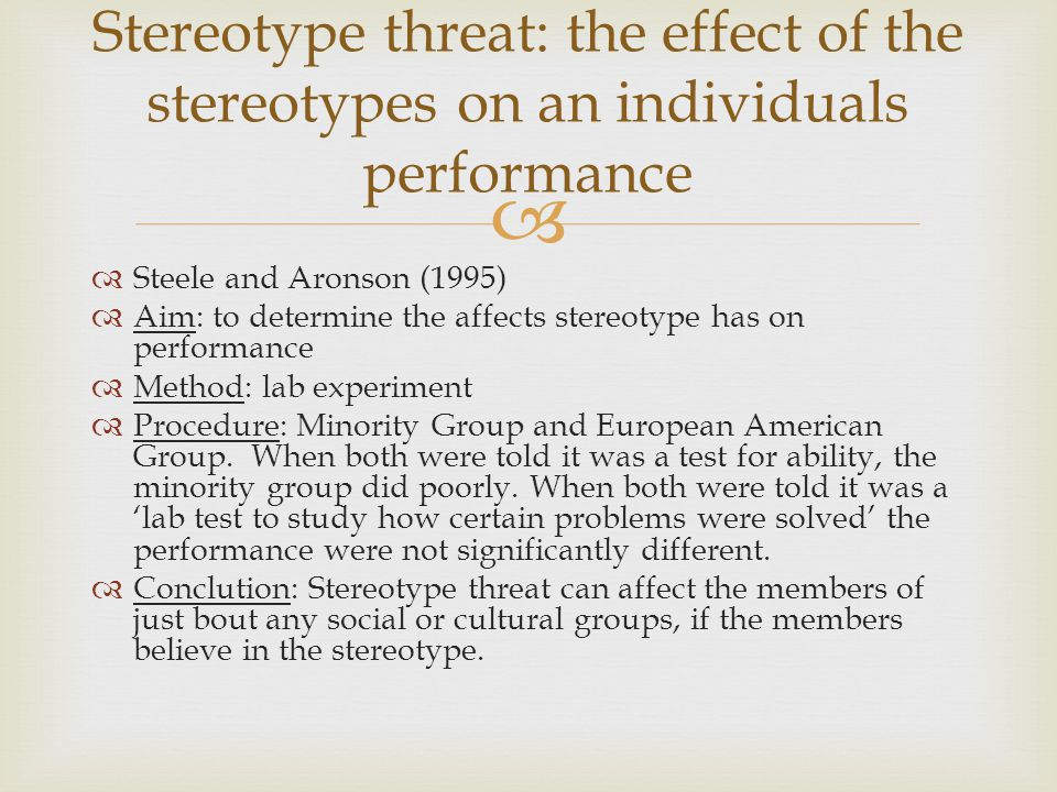  Steele and Aronson (1995)  Aim: to determine the affects stereotype has on performance  Method: lab experiment  Procedure: Minority Group and E