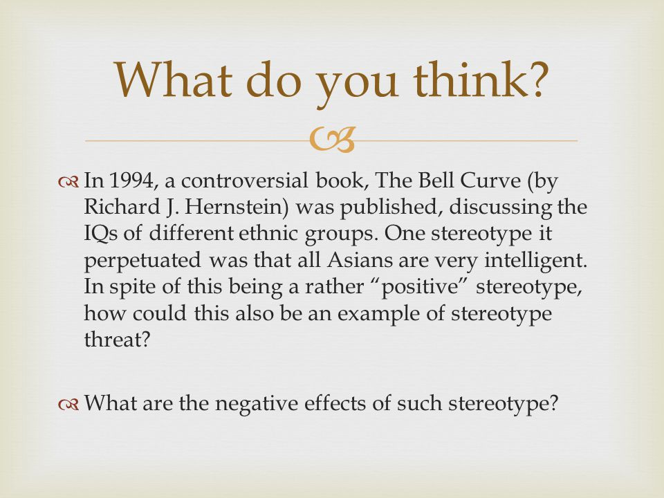   In 1994, a controversial book, The Bell Curve (by Richard J. Hernstein) was published, discussing the IQs of different ethnic groups. One stereoty