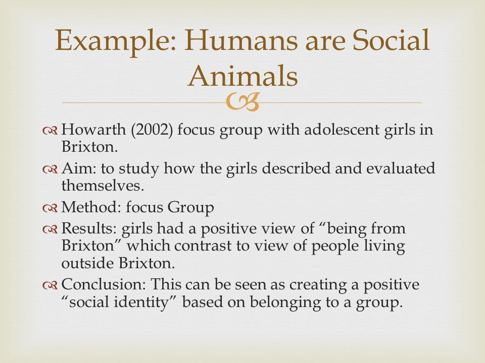   Howarth (2002) focus group with adolescent girls in Brixton.  Aim: to study how the girls described and evaluated themselves.  Method: focus Gro