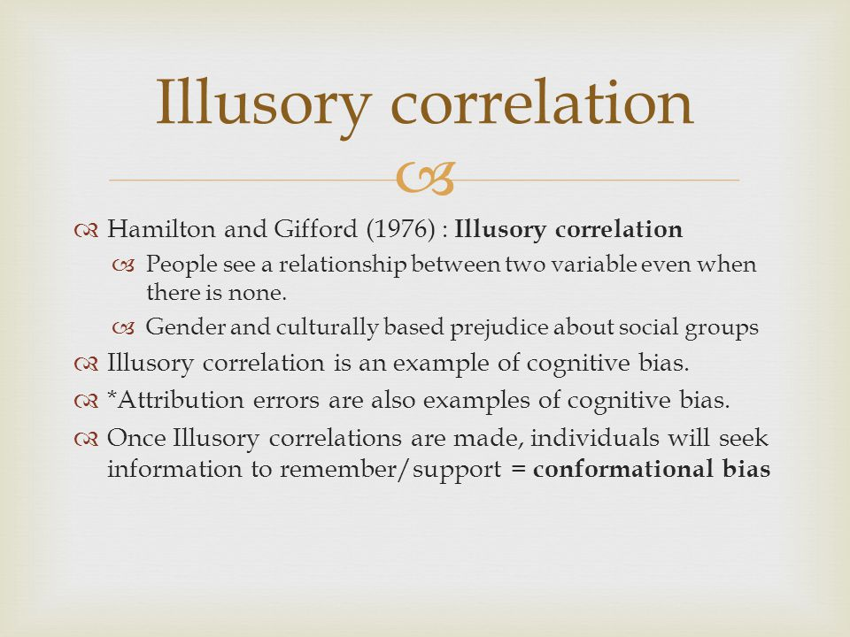   Hamilton and Gifford (1976) : Illusory correlation  People see a relationship between two variable even when there is none.  Gender and cultural