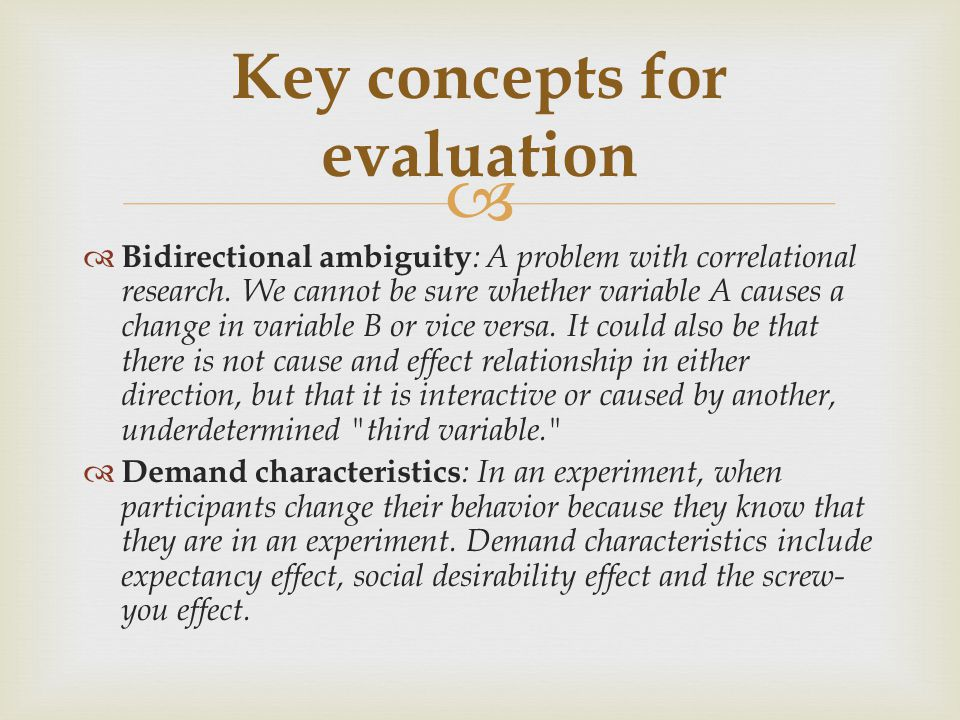   Bidirectional ambiguity : A problem with correlational research. We cannot be sure whether variable A causes a change in variable B or vice versa.