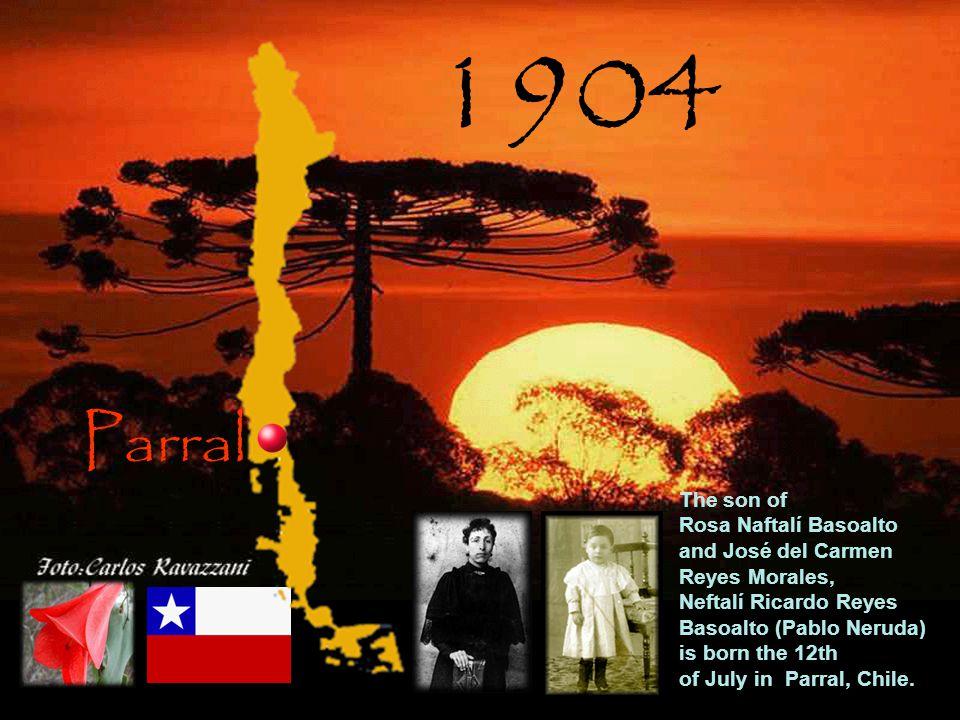 Parral 1904 The son of Rosa Naftalí Basoalto and José del Carmen Reyes Morales, Neftalí Ricardo Reyes Basoalto (Pablo Neruda) is born the 12th of July in Parral, Chile.