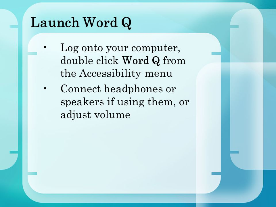 Launch Word Q Log onto your computer, double click Word Q from the Accessibility menu Connect headphones or speakers if using them, or adjust volume