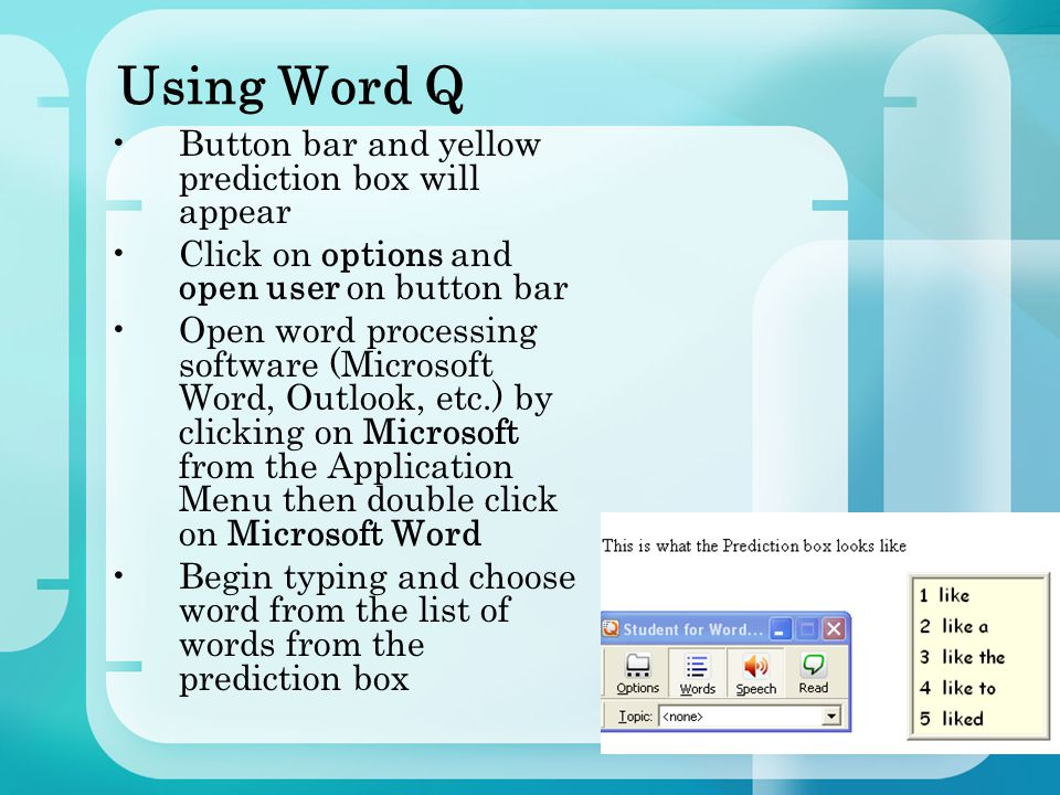 Using Word Q Button bar and yellow prediction box will appear Click on options and open user on button bar Open word processing software (Microsoft Word, Outlook, etc.) by clicking on Microsoft from the Application Menu then double click on Microsoft Word Begin typing and choose word from the list of words from the prediction box