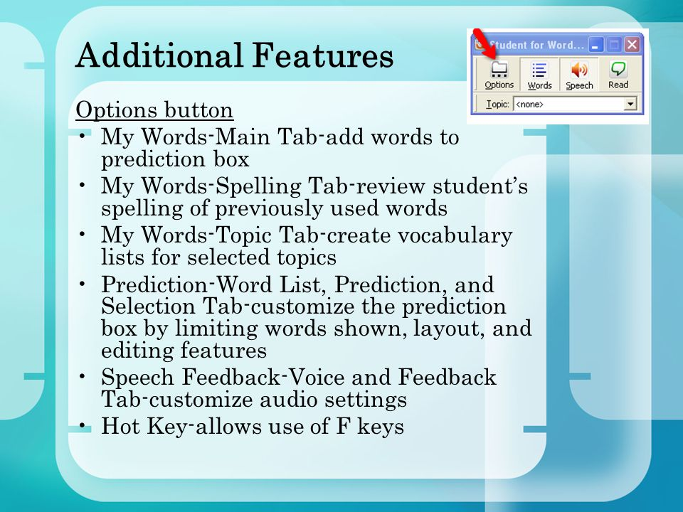 Additional Features Options button My Words-Main Tab-add words to prediction box My Words-Spelling Tab-review student's spelling of previously used words My Words-Topic Tab-create vocabulary lists for selected topics Prediction-Word List, Prediction, and Selection Tab-customize the prediction box by limiting words shown, layout, and editing features Speech Feedback-Voice and Feedback Tab-customize audio settings Hot Key-allows use of F keys