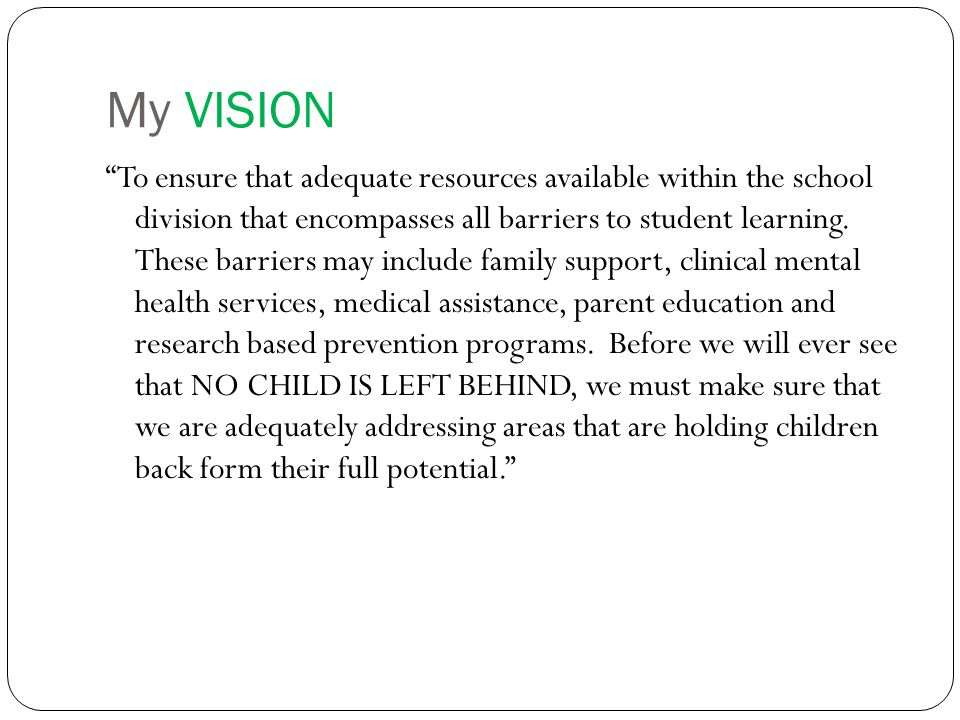 My VISION To ensure that adequate resources available within the school division that encompasses all barriers to student learning.