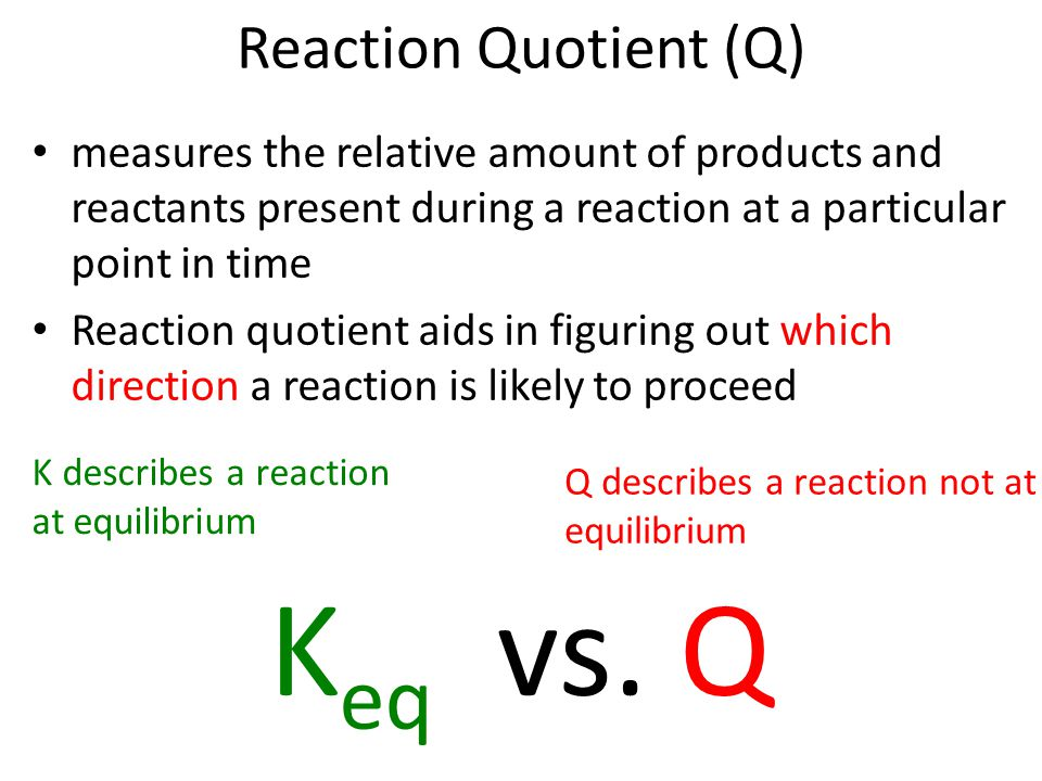 Reaction Quotient (Q) measures the relative amount of products and reactants present during a reaction at a particular point in time Reaction quotient aids in figuring out which direction a reaction is likely to proceed K eq vs.