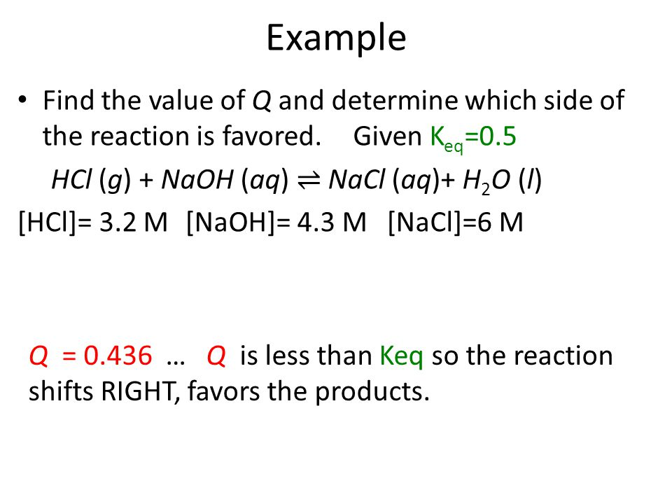 Example Find the value of Q and determine which side of the reaction is favored.Given K eq =0.5 HCl (g) + NaOH (aq) ⇌ NaCl (aq)+ H 2 O (l) [HCl]= 3.2 M[NaOH]= 4.3 M[NaCl]=6 M Q = 0.436 … Q is less than Keq so the reaction shifts RIGHT, favors the products.
