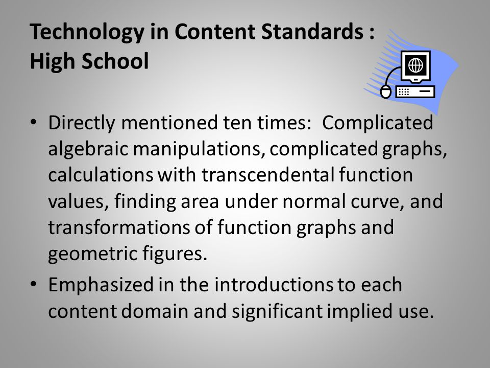 Technology in Content Standards : High School Directly mentioned ten times: Complicated algebraic manipulations, complicated graphs, calculations with transcendental function values, finding area under normal curve, and transformations of function graphs and geometric figures.