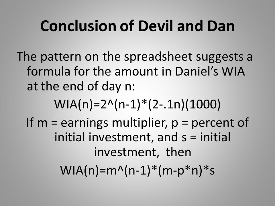 Conclusion of Devil and Dan The pattern on the spreadsheet suggests a formula for the amount in Daniel's WIA at the end of day n: WIA(n)=2^(n-1)*(2-.1n)(1000) If m = earnings multiplier, p = percent of initial investment, and s = initial investment, then WIA(n)=m^(n-1)*(m-p*n)*s