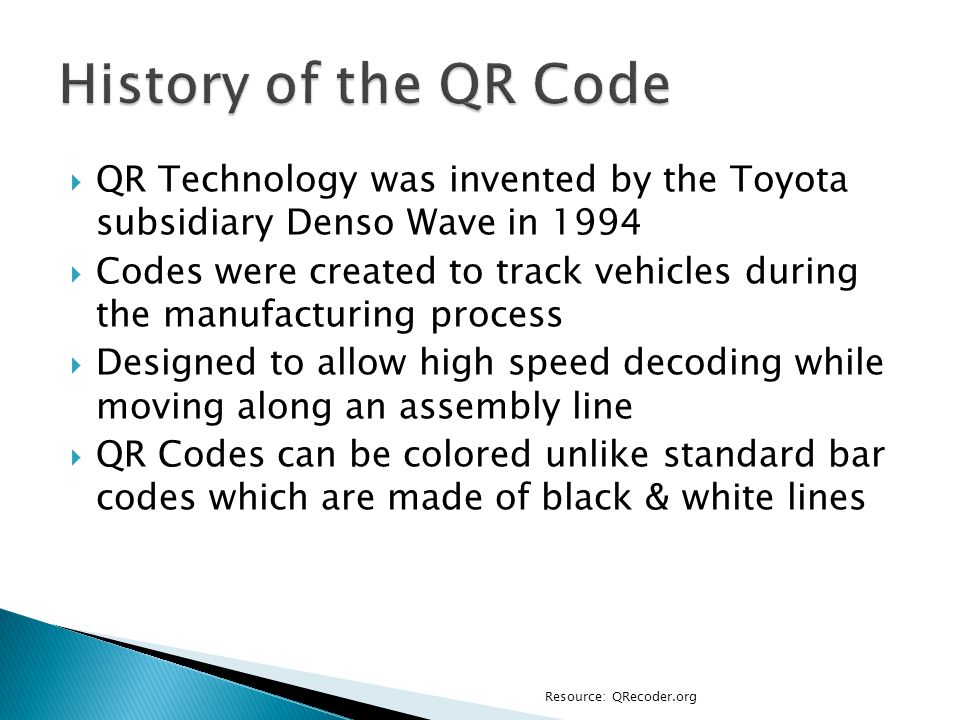  QR Technology was invented by the Toyota subsidiary Denso Wave in 1994  Codes were created to track vehicles during the manufacturing process  Designed to allow high speed decoding while moving along an assembly line  QR Codes can be colored unlike standard bar codes which are made of black & white lines Resource: QRecoder.org