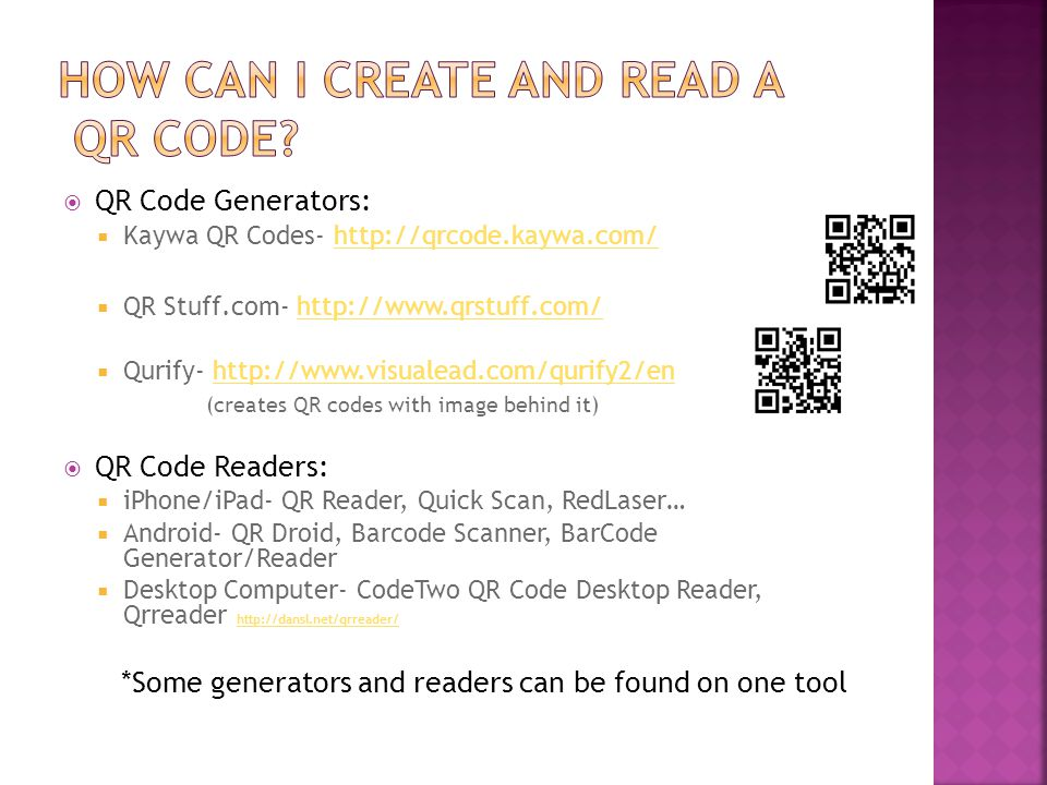  QR Code Generators:  Kaywa QR Codes- http://qrcode.kaywa.com/http://qrcode.kaywa.com/  QR Stuff.com- http://www.qrstuff.com/http://www.qrstuff.com/  Qurify- http://www.visualead.com/qurify2/enhttp://www.visualead.com/qurify2/en (creates QR codes with image behind it)  QR Code Readers:  iPhone/iPad- QR Reader, Quick Scan, RedLaser…  Android- QR Droid, Barcode Scanner, BarCode Generator/Reader  Desktop Computer- CodeTwo QR Code Desktop Reader, Qrreader http://dansl.net/qrreader/ http://dansl.net/qrreader/ *Some generators and readers can be found on one tool