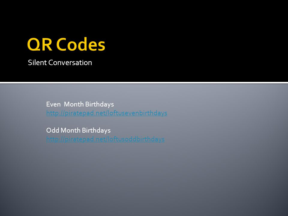 Silent Conversation Even Month Birthdays http://piratepad.net/loftusevenbirthdays Odd Month Birthdays http://piratepad.net/loftusoddbirthdays