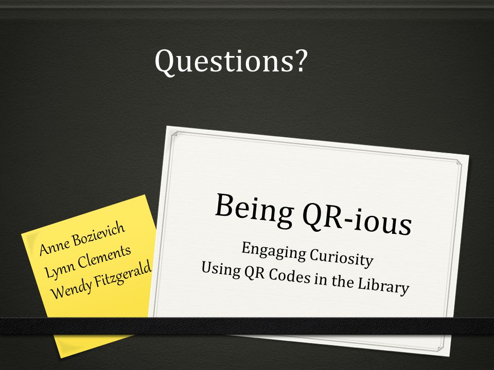 Being QR-ious Engaging Curiosity Using QR Codes in the Library Anne Bozievich Lynn Clements Wendy Fitzgerald Questions