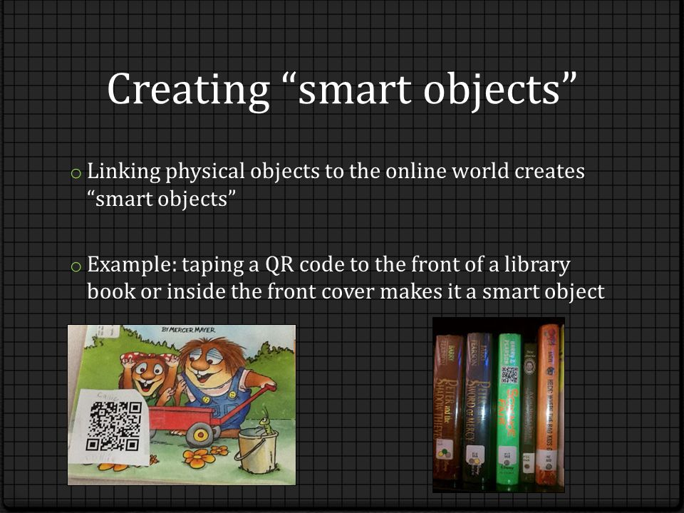 Creating smart objects o Linking physical objects to the online world creates smart objects o Example: taping a QR code to the front of a library book or inside the front cover makes it a smart object