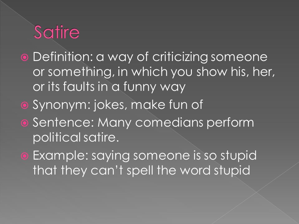  Definition: a way of criticizing someone or something, in which you show his, her, or its faults in a funny way  Synonym: jokes, make fun of  Sentence: Many comedians perform political satire.