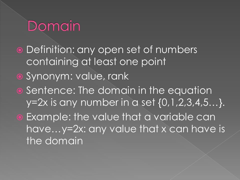  Definition: any open set of numbers containing at least one point  Synonym: value, rank  Sentence: The domain in the equation y=2x is any number i