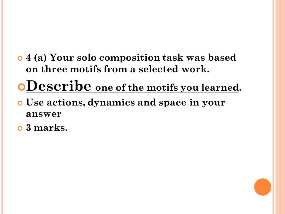 4 (a) Your solo composition task was based on three motifs from a selected work. Describe one of the motifs you learned. Use actions, dynamics and spa