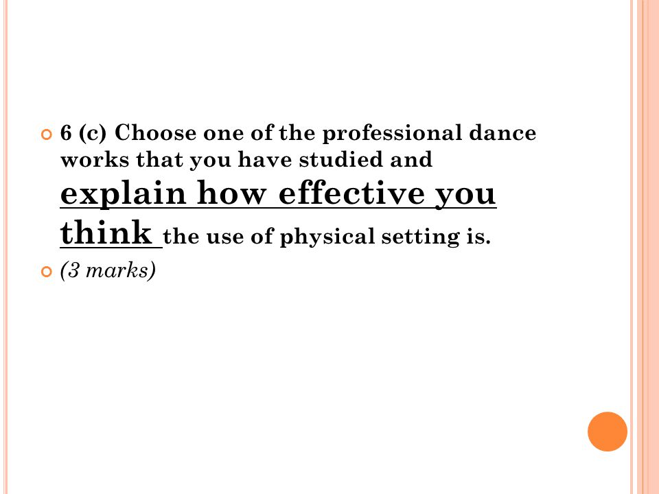6 (c) Choose one of the professional dance works that you have studied and explain how effective you think the use of physical setting is. (3 marks)