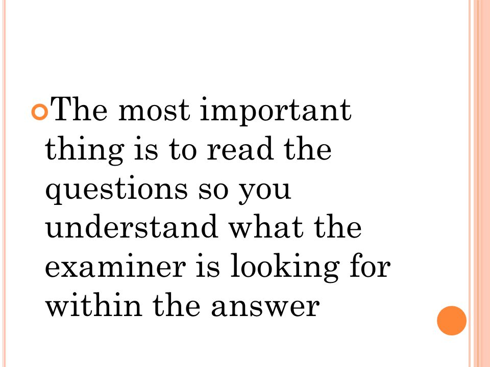 The most important thing is to read the questions so you understand what the examiner is looking for within the answer